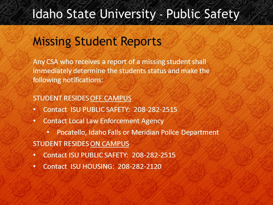 Missing Student Reports Any CSA who receives a report of a missing student shall immediately determine the students status and make the following notifications: STUDENT RESIDES OFF CAMPUS Contact ISU PUBLIC SAFETY: 208-282-2515 Contact Local Law Enforcement Agency Pocatello, Idaho Falls or Meridian Police Department STUDENT RESIDES ON CAMPUS Contact ISU PUBLIC SAFETY: 208-282-2515 Contact ISU HOUSING: 208-282-2120