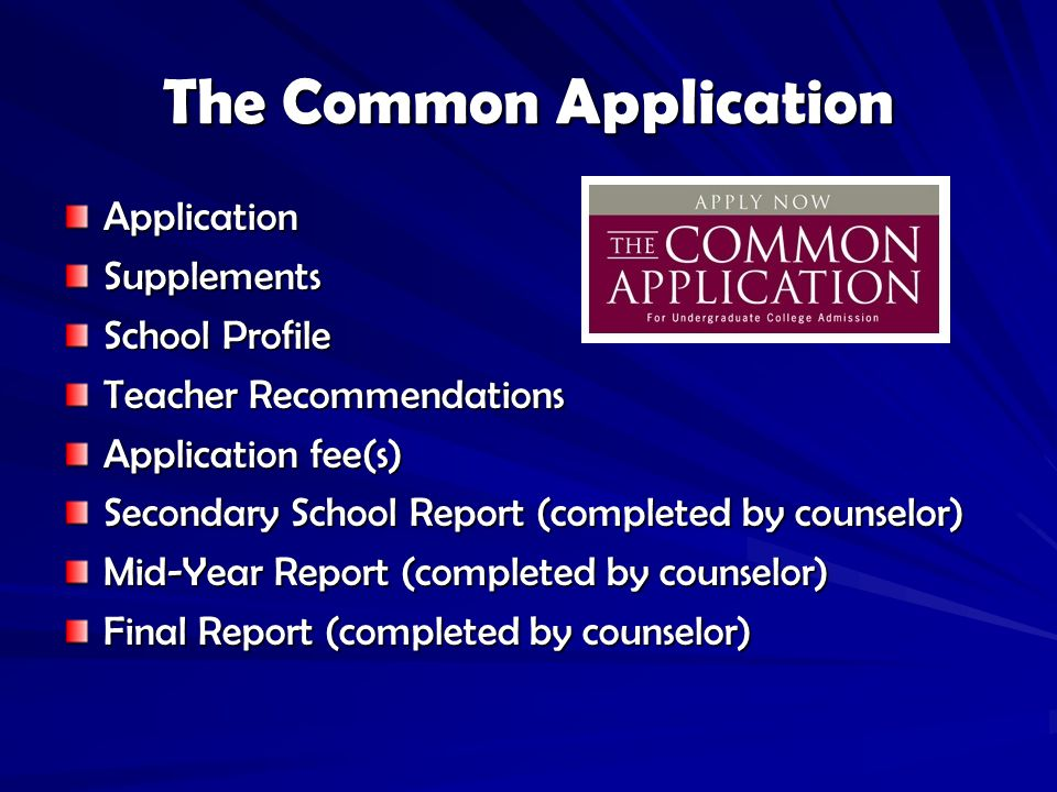 The Common Application ApplicationSupplements School Profile Teacher Recommendations Application fee(s) Secondary School Report (completed by counselor) Mid-Year Report (completed by counselor) Final Report (completed by counselor)