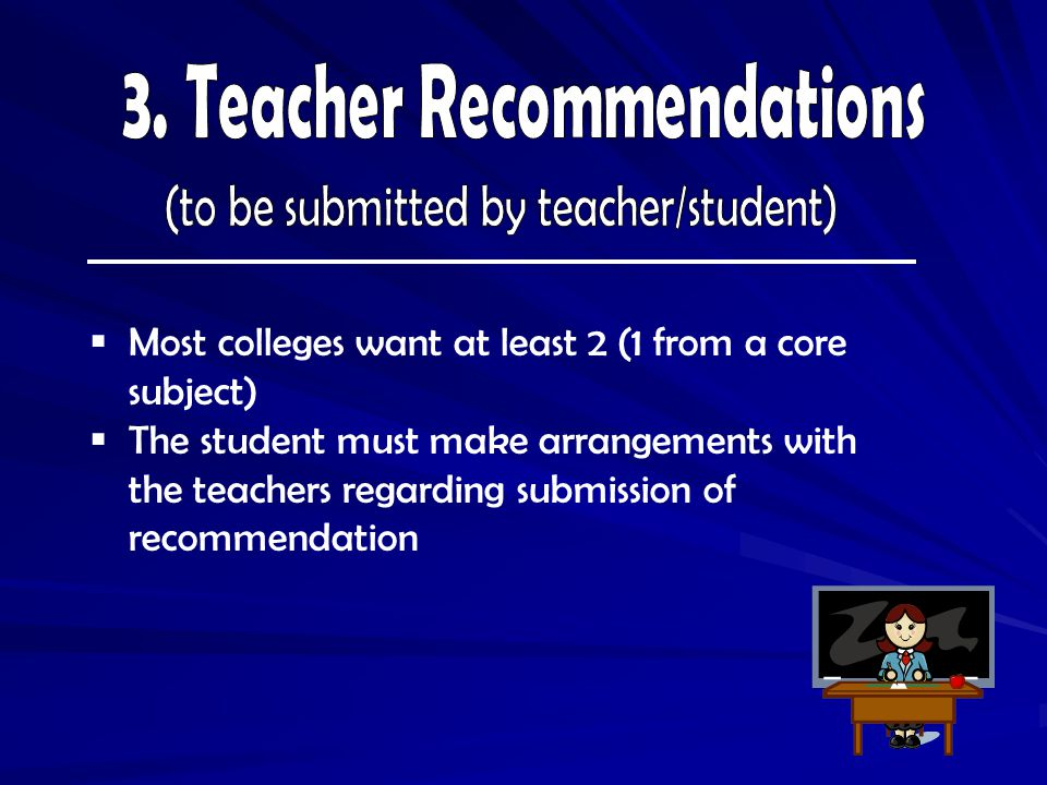  Most colleges want at least 2 (1 from a core subject)  The student must make arrangements with the teachers regarding submission of recommendation