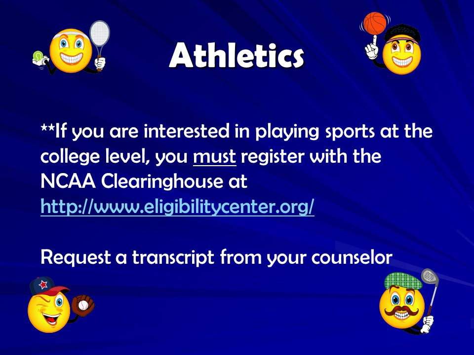 **If you are interested in playing sports at the college level, you must register with the NCAA Clearinghouse at http://www.eligibilitycenter.org/ http://www.eligibilitycenter.org/ Request a transcript from your counselor Athletics