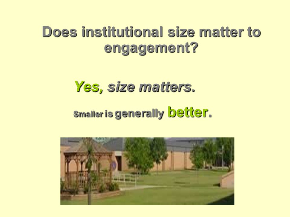 Does institutional size matter to engagement Yes, size matters. Smaller is generally better.