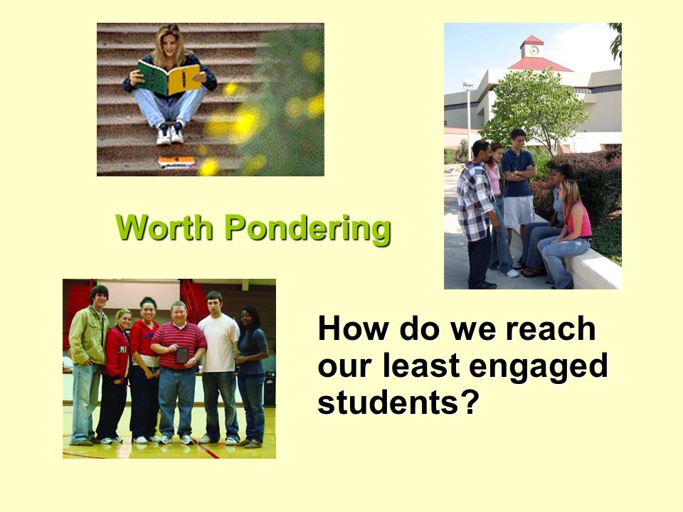 Worth Pondering How do we reach our least engaged students