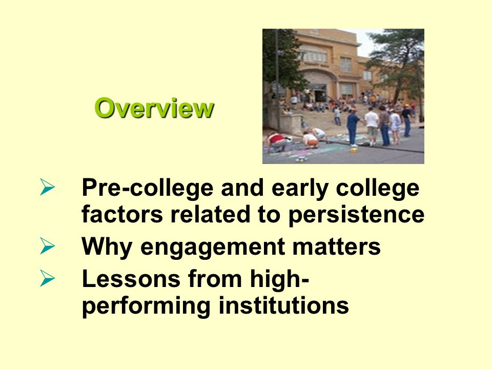 Overview Overview  Pre-college and early college factors related to persistence  Why engagement matters  Lessons from high- performing institutions