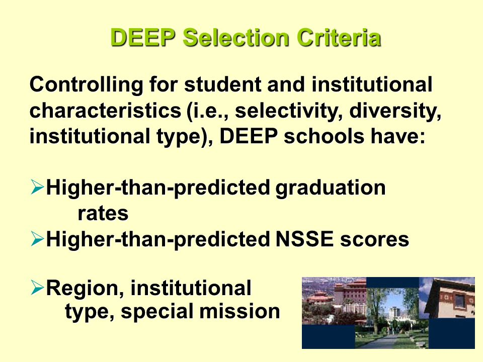 DEEP Selection Criteria Controlling for student and institutional characteristics (i.e., selectivity, diversity, institutional type), DEEP schools have:  Higher-than-predicted graduation rates  Higher-than-predicted NSSE scores  Region, institutional type, special mission type, special mission