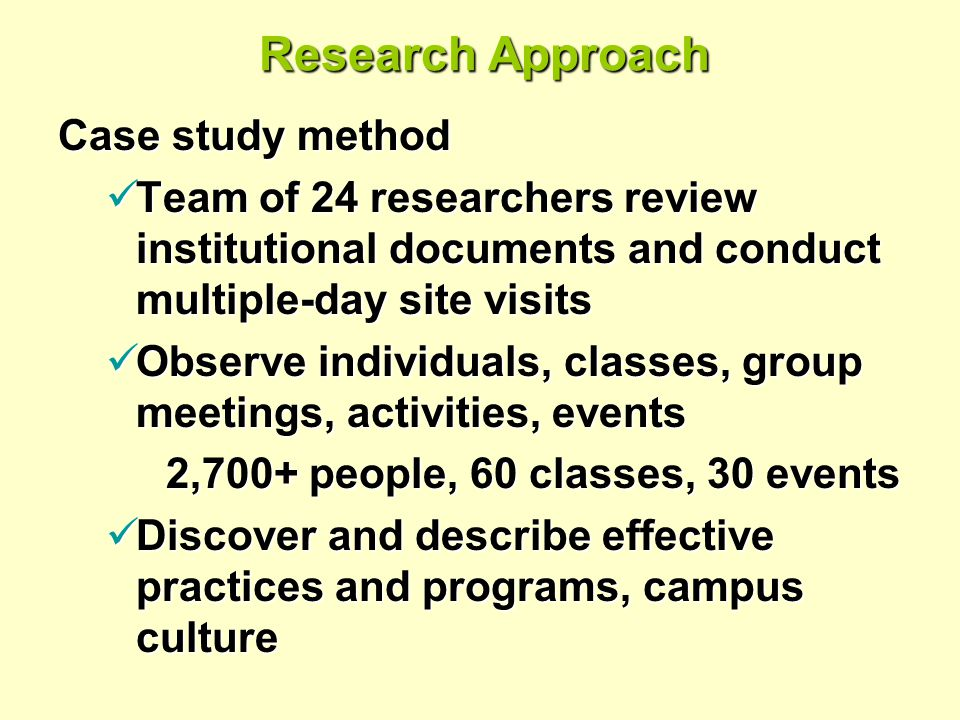 Research Approach Case study method Team of 24 researchers review institutional documents and conduct multiple-day site visits Team of 24 researchers review institutional documents and conduct multiple-day site visits Observe individuals, classes, group meetings, activities, events Observe individuals, classes, group meetings, activities, events 2,700+ people, 60 classes, 30 events 2,700+ people, 60 classes, 30 events Discover and describe effective practices and programs, campus culture Discover and describe effective practices and programs, campus culture