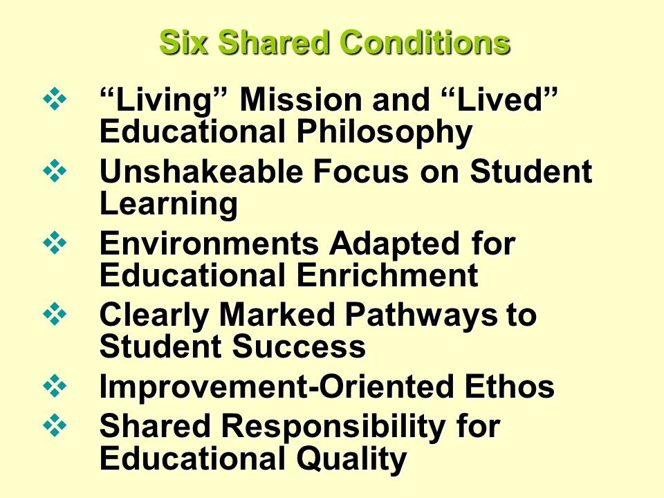 Six Shared Conditions  Living Mission and Lived Educational Philosophy  Unshakeable Focus on Student Learning  Environments Adapted for Educational Enrichment  Clearly Marked Pathways to Student Success  Improvement-Oriented Ethos  Shared Responsibility for Educational Quality