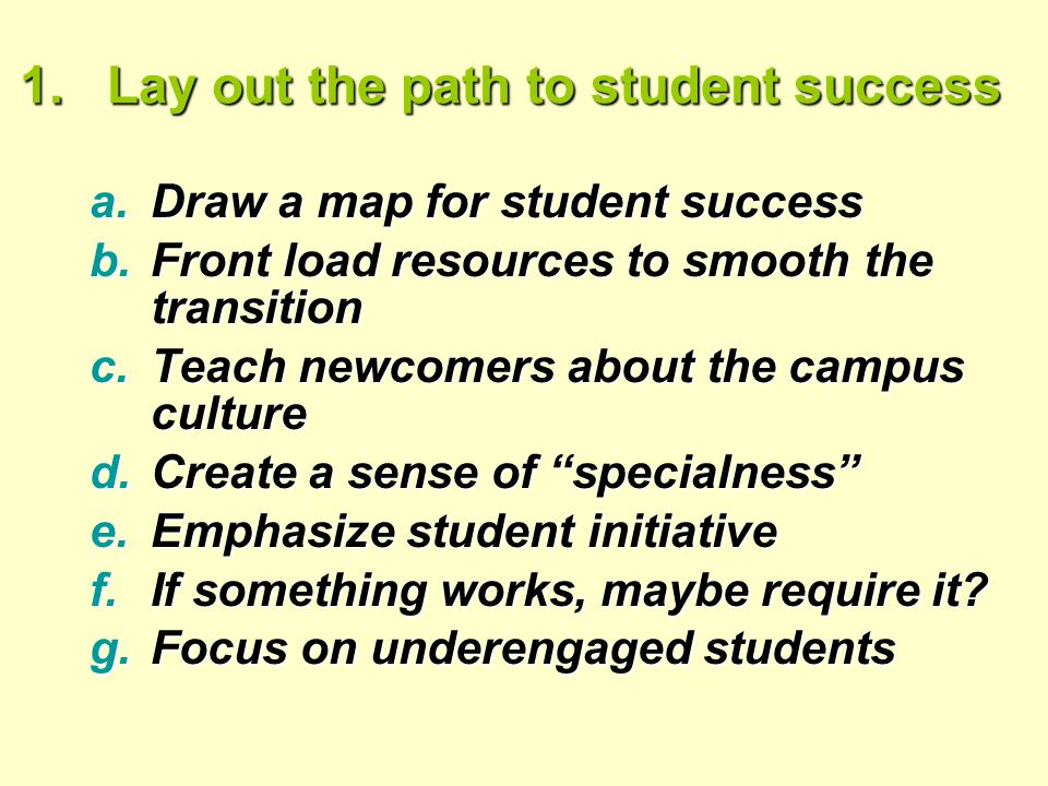 1.Lay out the path to student success a.Draw a map for student success b.Front load resources to smooth the transition c.Teach newcomers about the campus culture d.Create a sense of specialness e.Emphasize student initiative f.If something works, maybe require it.