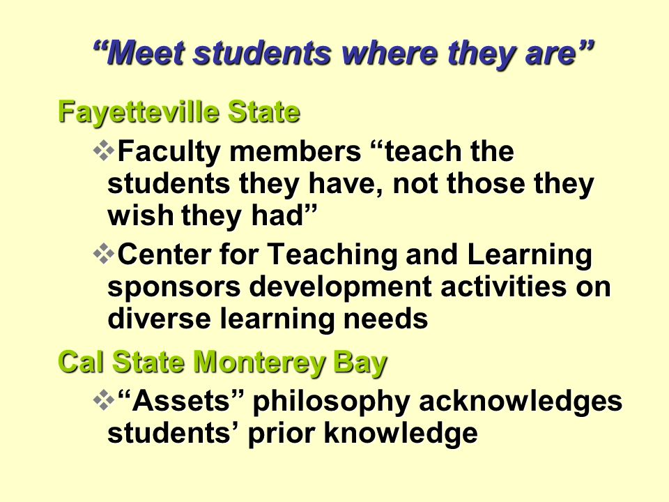 Fayetteville State  Faculty members teach the students they have, not those they wish they had  Center for Teaching and Learning sponsors development activities on diverse learning needs Cal State Monterey Bay  Assets philosophy acknowledges students' prior knowledge Meet students where they are