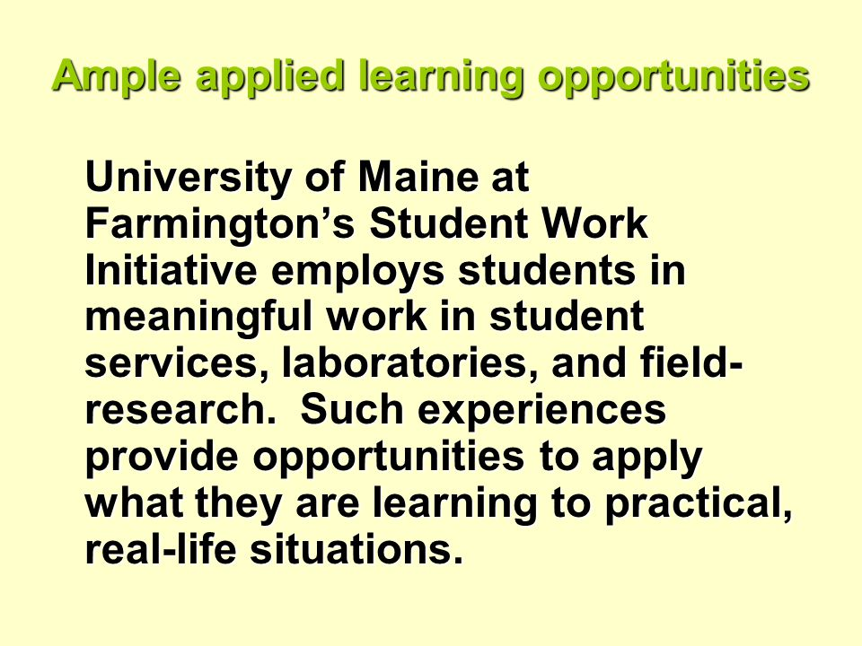 Ample applied learning opportunities University of Maine at Farmington's Student Work Initiative employs students in meaningful work in student services, laboratories, and field- research.