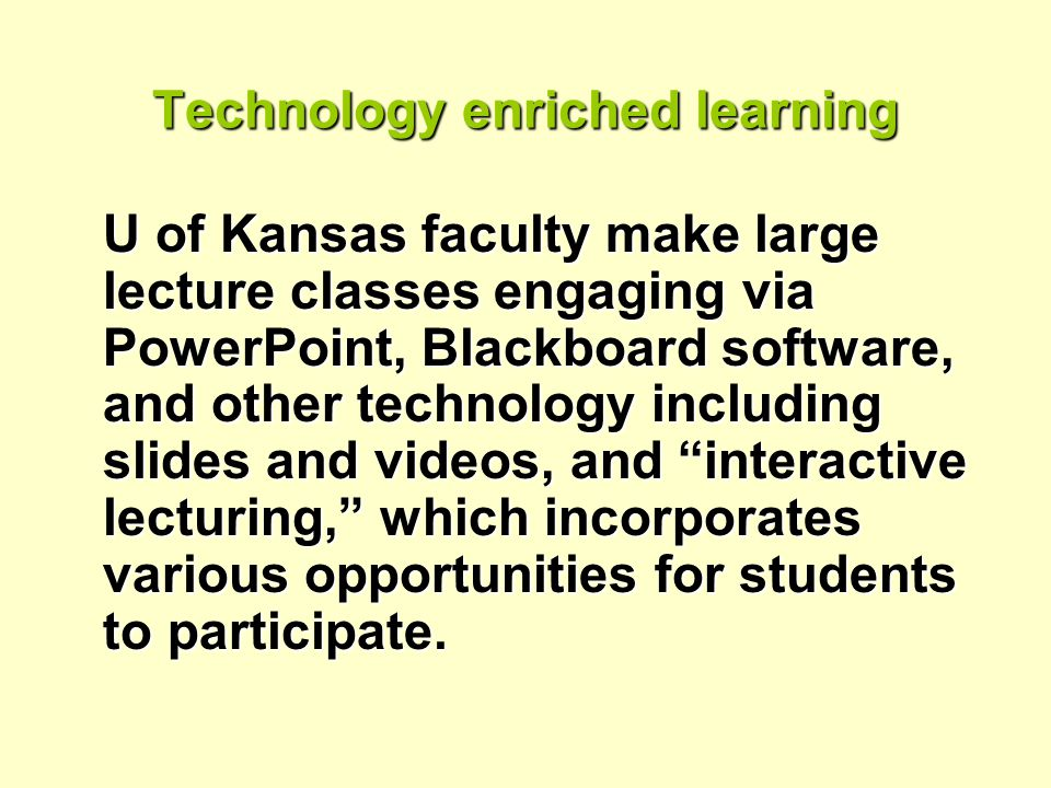 Technology enriched learning U of Kansas faculty make large lecture classes engaging via PowerPoint, Blackboard software, and other technology including slides and videos, and interactive lecturing, which incorporates various opportunities for students to participate.