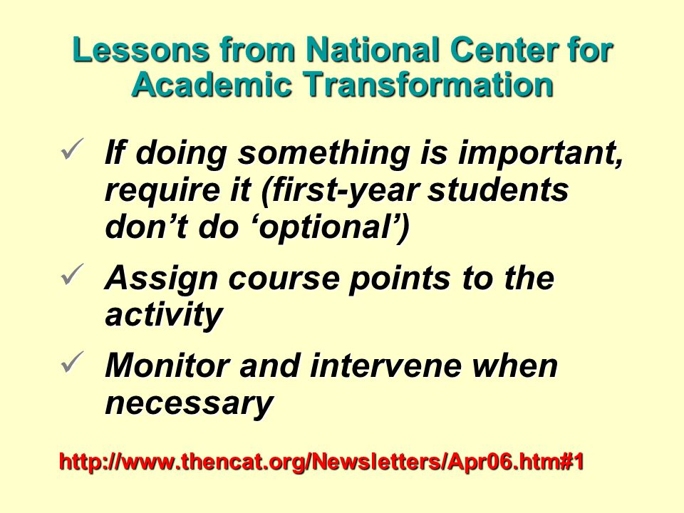 Lessons from National Center for Academic Transformation If doing something is important, require it (first-year students don't do 'optional') If doing something is important, require it (first-year students don't do 'optional') Assign course points to the activity Assign course points to the activity Monitor and intervene when necessary Monitor and intervene when necessaryhttp://www.thencat.org/Newsletters/Apr06.htm#1