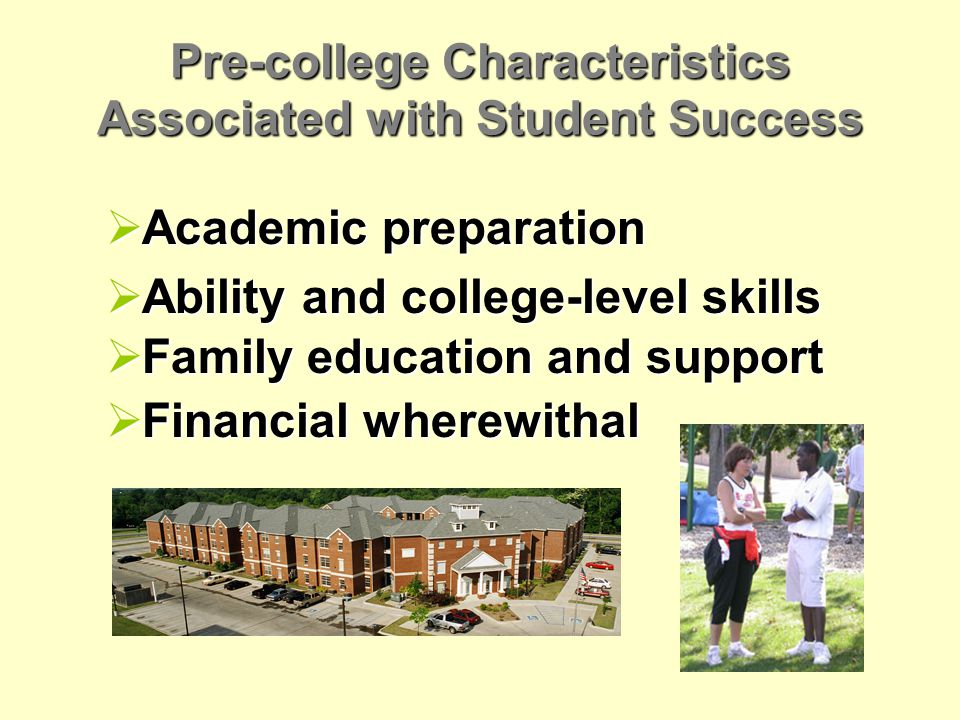 Pre-college Characteristics Associated with Student Success  Academic preparation  Ability and college-level skills  Family education and support  Financial wherewithal