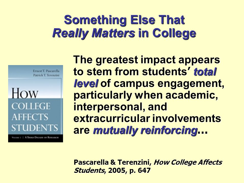 Something Else That Really Matters in College The greatest impact appears to stem from students ' total level of campus engagement, particularly when academic, interpersonal, and extracurricular involvements are mutually reinforcing … Pascarella & Terenzini, How College Affects Students, 2005, p.