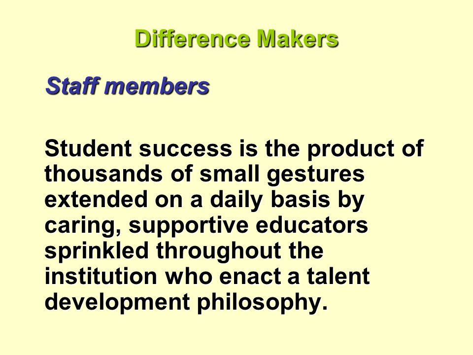 Difference Makers Staff members Student success is the product of thousands of small gestures extended on a daily basis by caring, supportive educators sprinkled throughout the institution who enact a talent development philosophy.