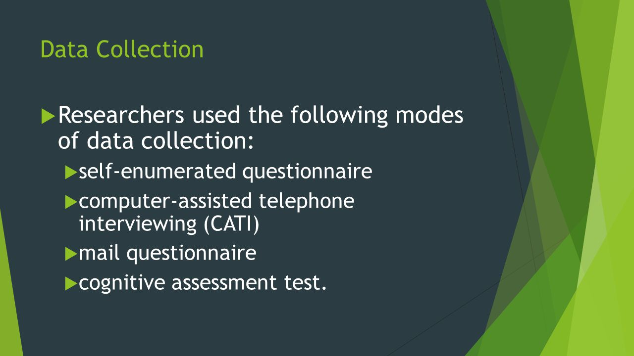 Data Collection  Researchers used the following modes of data collection:  self-enumerated questionnaire  computer-assisted telephone interviewing (CATI)  mail questionnaire  cognitive assessment test.