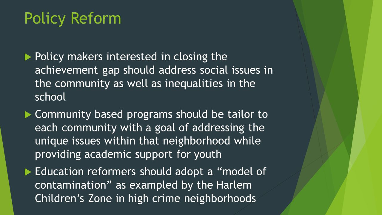 Policy Reform  Policy makers interested in closing the achievement gap should address social issues in the community as well as inequalities in the school  Community based programs should be tailor to each community with a goal of addressing the unique issues within that neighborhood while providing academic support for youth  Education reformers should adopt a model of contamination as exampled by the Harlem Children's Zone in high crime neighborhoods