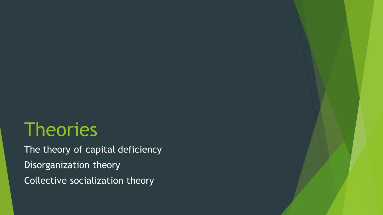 Theories The theory of capital deficiency Disorganization theory Collective socialization theory