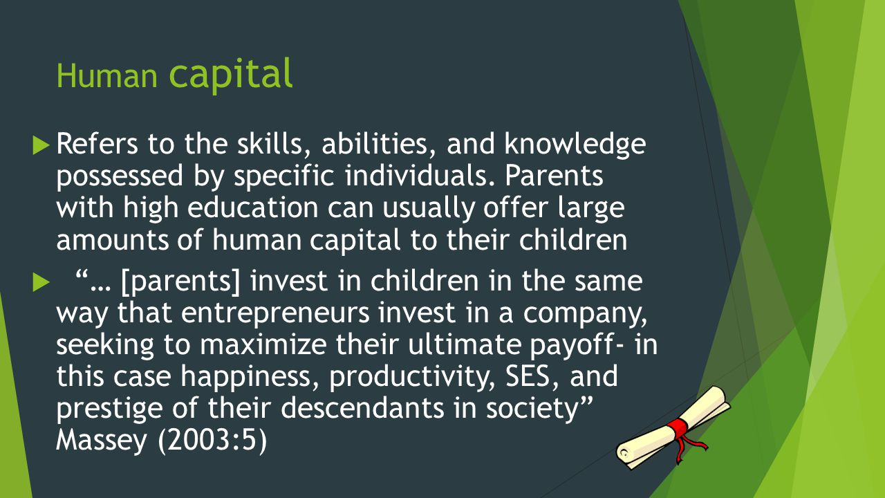 Human capital  Refers to the skills, abilities, and knowledge possessed by specific individuals.