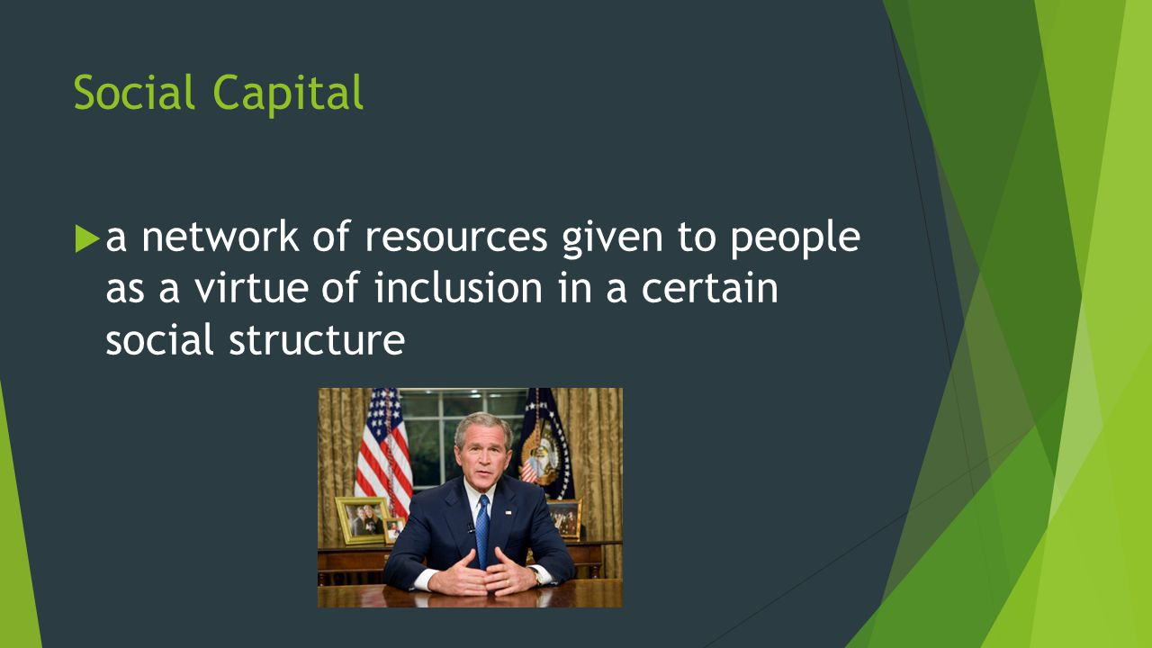 Social Capital  a network of resources given to people as a virtue of inclusion in a certain social structure