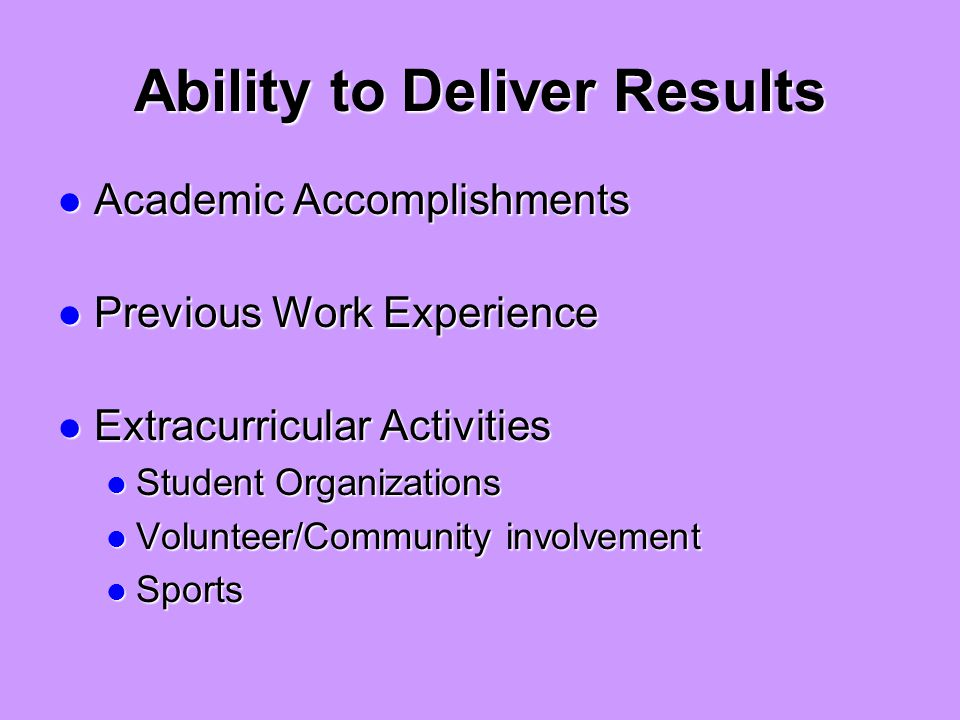Ability to Deliver Results Academic Accomplishments Academic Accomplishments Previous Work Experience Previous Work Experience Extracurricular Activities Extracurricular Activities Student Organizations Student Organizations Volunteer/Community involvement Volunteer/Community involvement Sports Sports