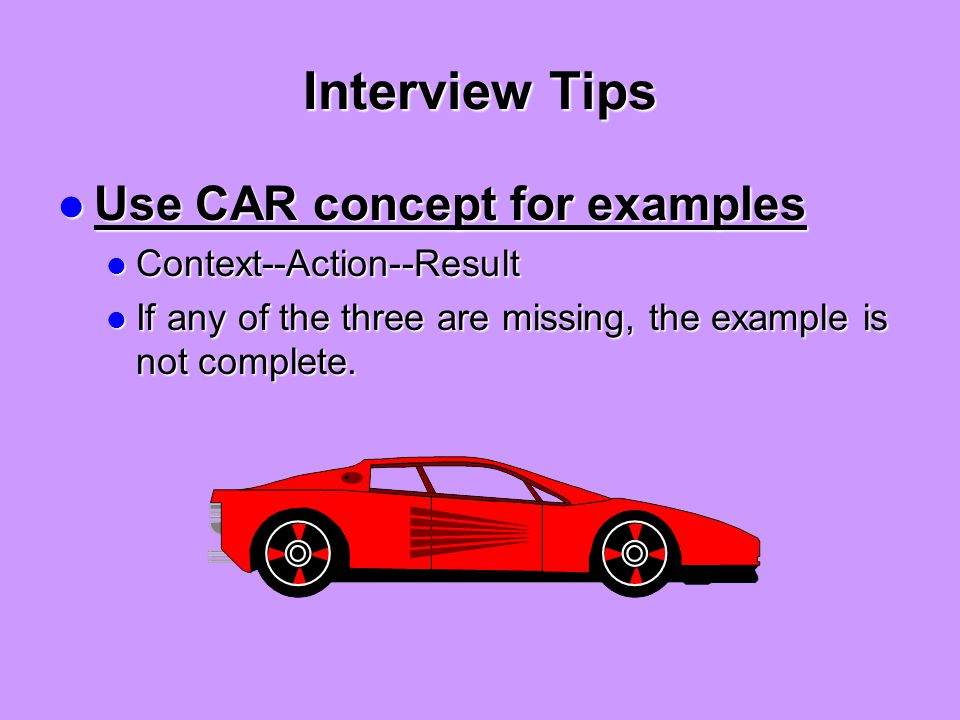Interview Tips Use CAR concept for examples Use CAR concept for examples Context--Action--Result Context--Action--Result If any of the three are missing, the example is not complete.