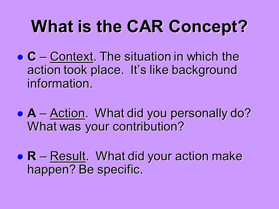 What is the CAR Concept. C – Context. The situation in which the action took place.