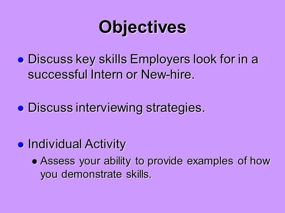 Objectives Discuss key skills Employers look for in a successful Intern or New-hire.