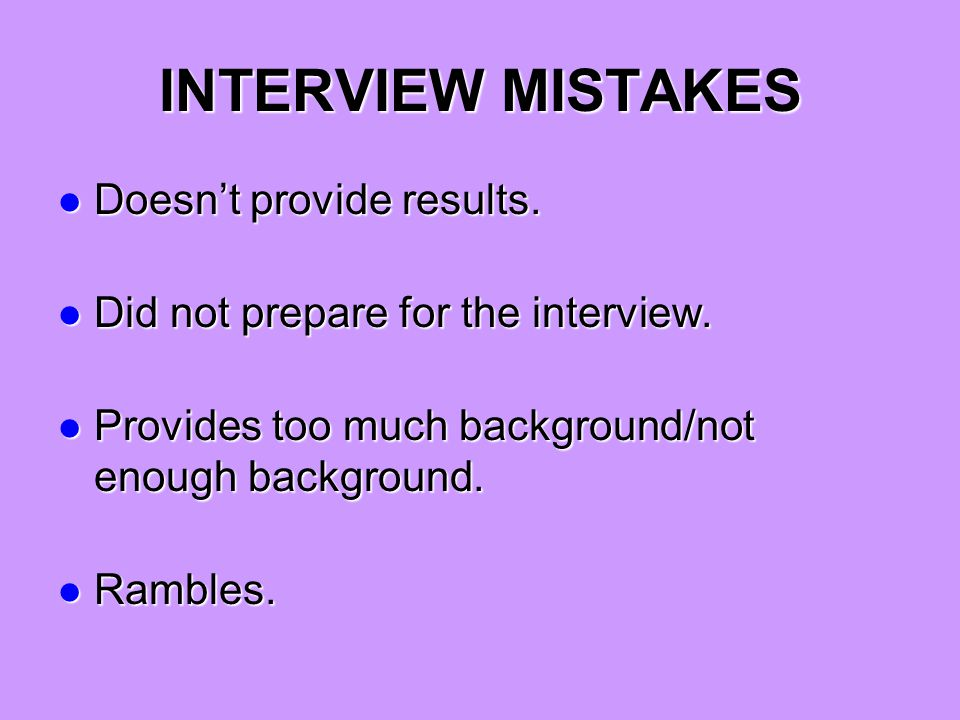 INTERVIEW MISTAKES Doesn't provide results. Doesn't provide results. Did not prepare for the interview. Did not prepare for the interview. Provides to