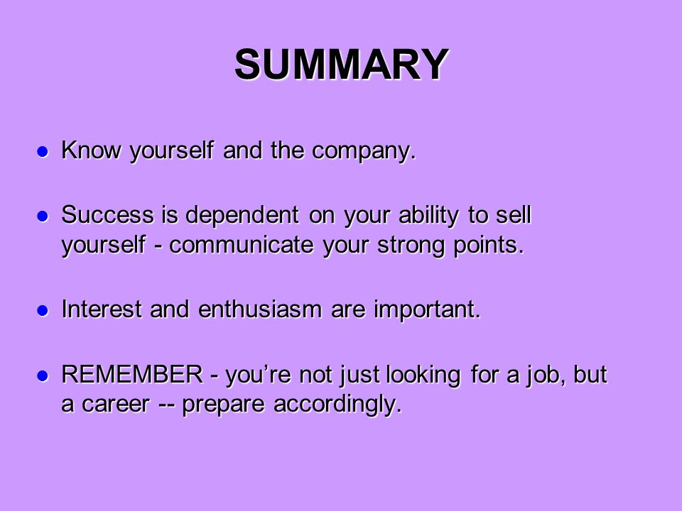 SUMMARY Know yourself and the company. Know yourself and the company. Success is dependent on your ability to sell yourself - communicate your strong