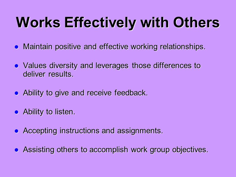 Works Effectively with Others Maintain positive and effective working relationships.