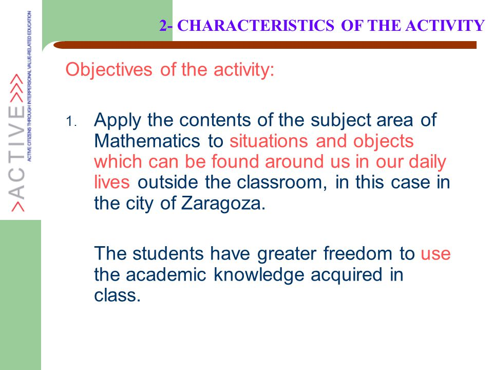 Objectives of the activity: 1. Apply the contents of the subject area of Mathematics to situations and objects which can be found around us in our dai