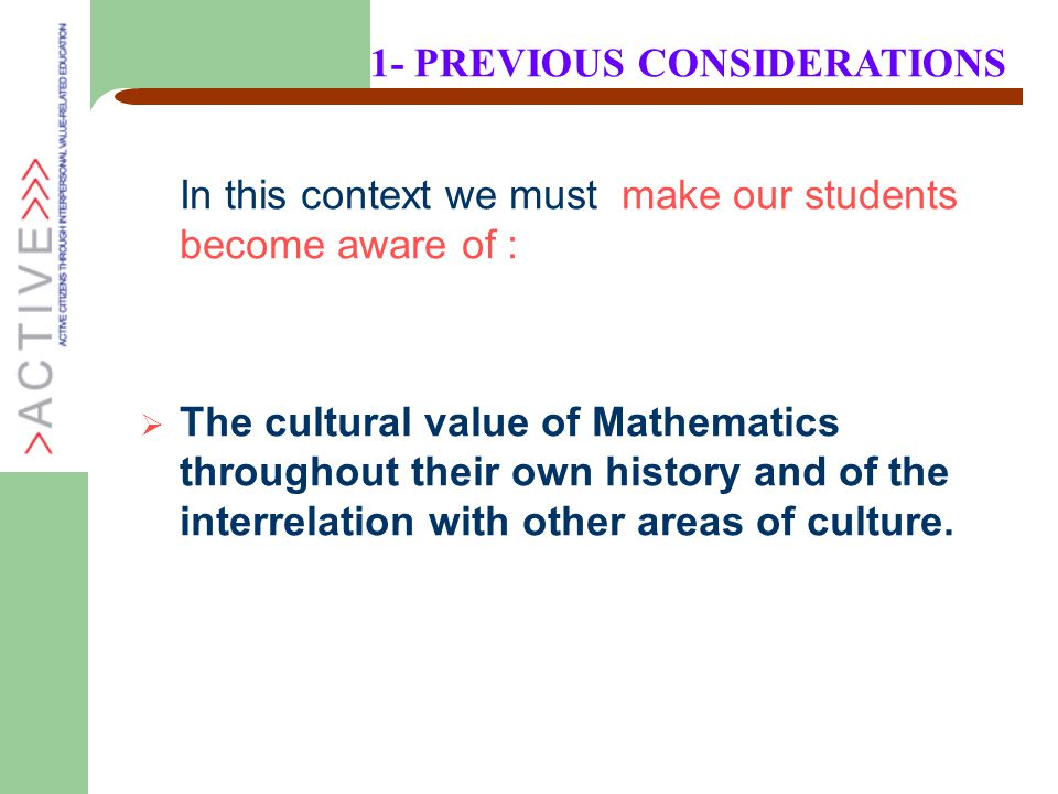 In this context we must make our students become aware of :  The cultural value of Mathematics throughout their own history and of the interrelation