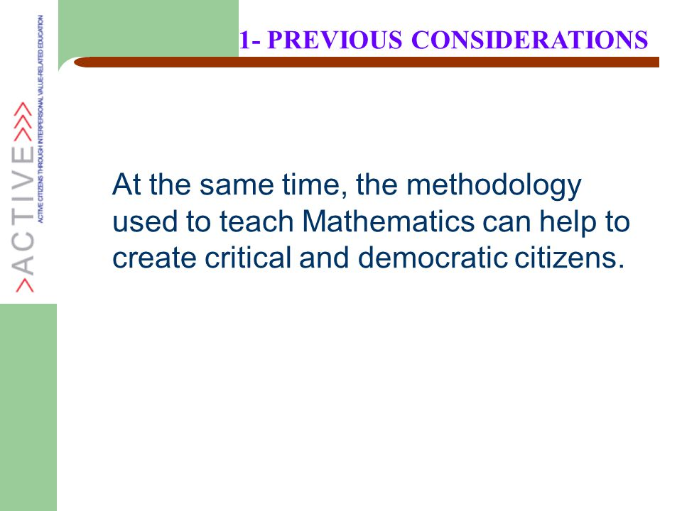 At the same time, the methodology used to teach Mathematics can help to create critical and democratic citizens. 1- PREVIOUS CONSIDERATIONS