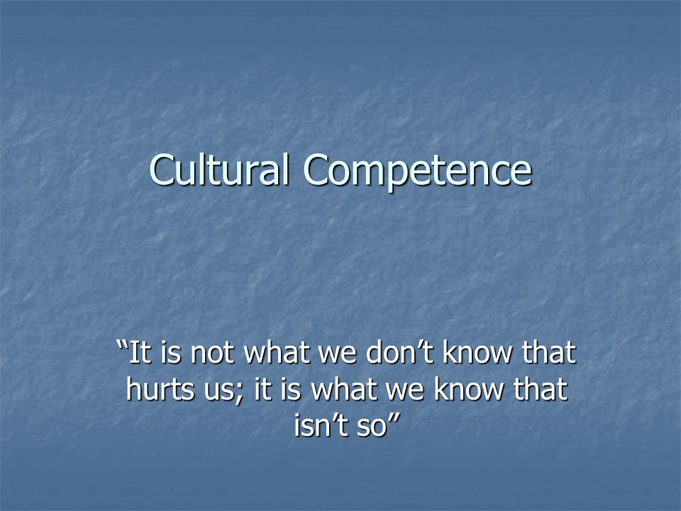 Cultural Competence It is not what we don't know that hurts us; it is what we know that isn't so