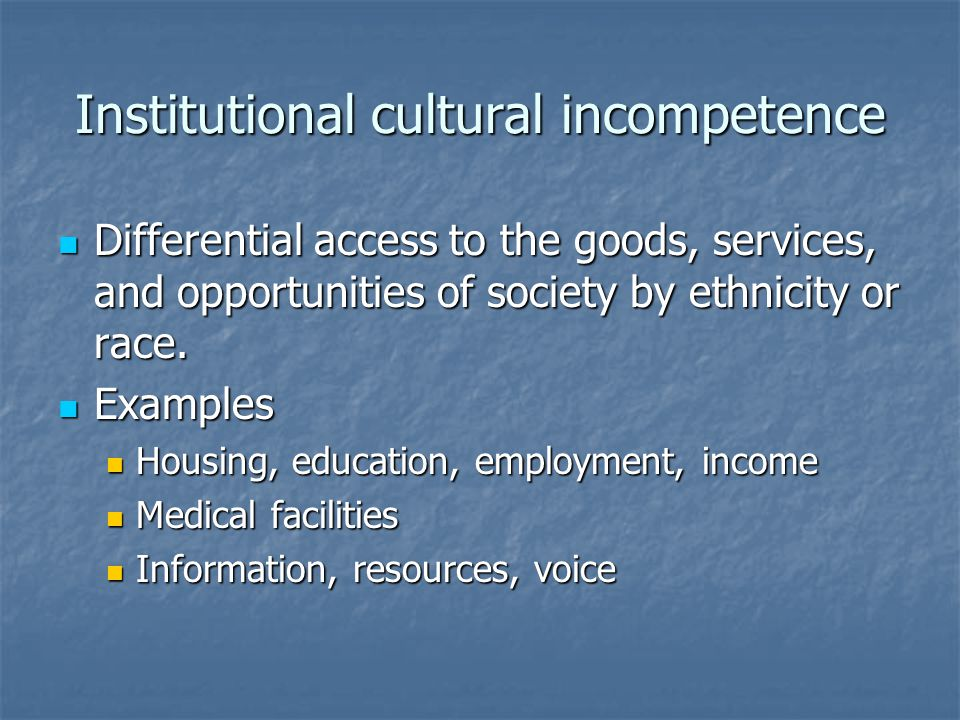 Institutional cultural incompetence Differential access to the goods, services, and opportunities of society by ethnicity or race.