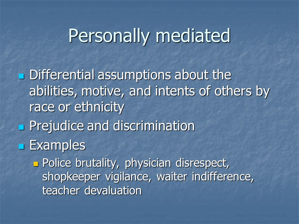 Personally mediated Differential assumptions about the abilities, motive, and intents of others by race or ethnicity Differential assumptions about the abilities, motive, and intents of others by race or ethnicity Prejudice and discrimination Prejudice and discrimination Examples Examples Police brutality, physician disrespect, shopkeeper vigilance, waiter indifference, teacher devaluation Police brutality, physician disrespect, shopkeeper vigilance, waiter indifference, teacher devaluation