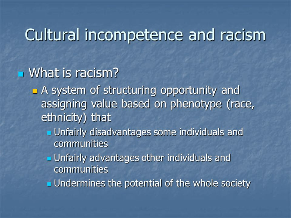 Cultural incompetence and racism What is racism. What is racism.