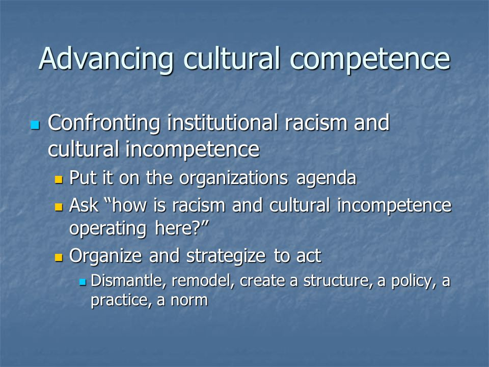 Advancing cultural competence Confronting institutional racism and cultural incompetence Confronting institutional racism and cultural incompetence Put it on the organizations agenda Put it on the organizations agenda Ask how is racism and cultural incompetence operating here Ask how is racism and cultural incompetence operating here Organize and strategize to act Organize and strategize to act Dismantle, remodel, create a structure, a policy, a practice, a norm Dismantle, remodel, create a structure, a policy, a practice, a norm