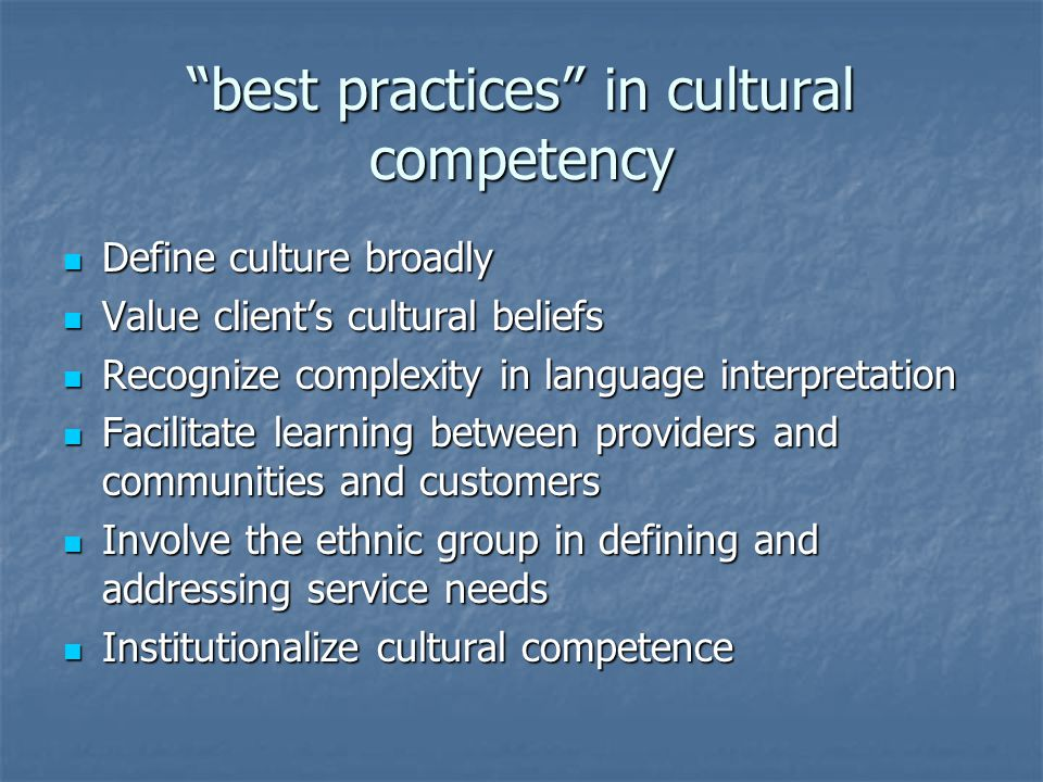 best practices in cultural competency Define culture broadly Define culture broadly Value client's cultural beliefs Value client's cultural beliefs Recognize complexity in language interpretation Recognize complexity in language interpretation Facilitate learning between providers and communities and customers Facilitate learning between providers and communities and customers Involve the ethnic group in defining and addressing service needs Involve the ethnic group in defining and addressing service needs Institutionalize cultural competence Institutionalize cultural competence
