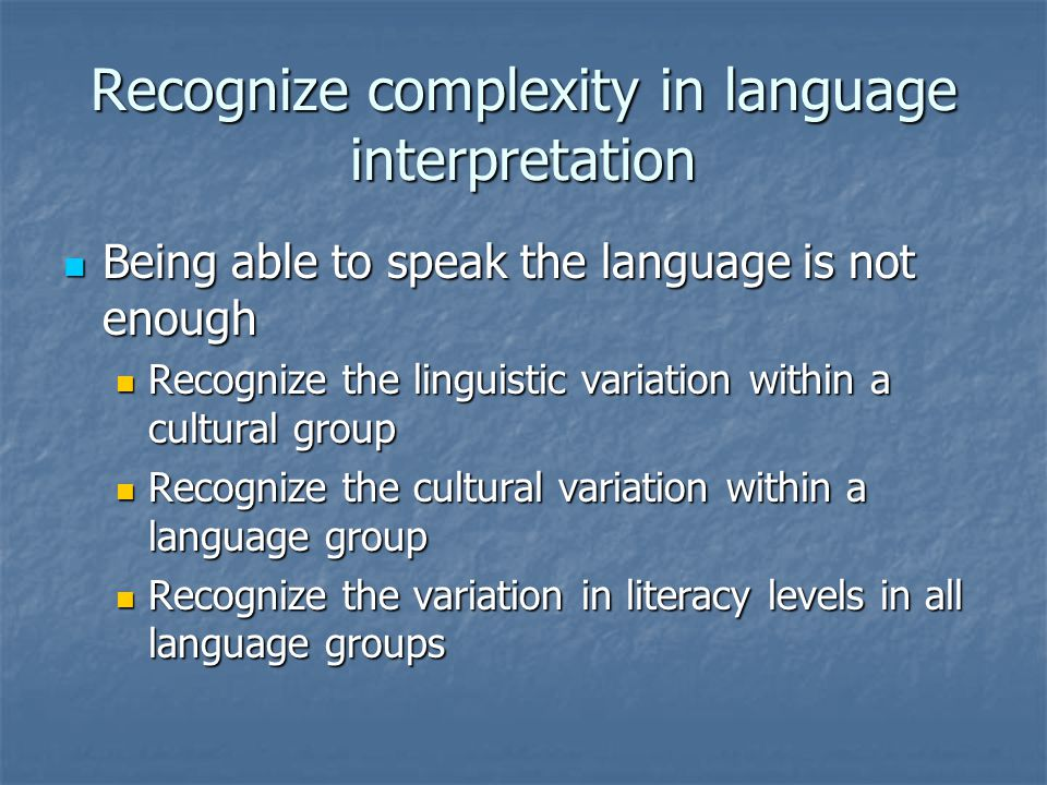 Recognize complexity in language interpretation Being able to speak the language is not enough Being able to speak the language is not enough Recognize the linguistic variation within a cultural group Recognize the linguistic variation within a cultural group Recognize the cultural variation within a language group Recognize the cultural variation within a language group Recognize the variation in literacy levels in all language groups Recognize the variation in literacy levels in all language groups