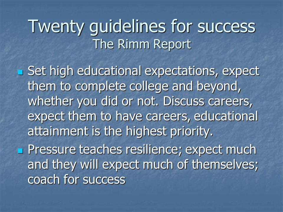 Twenty guidelines for success The Rimm Report Set high educational expectations, expect them to complete college and beyond, whether you did or not.