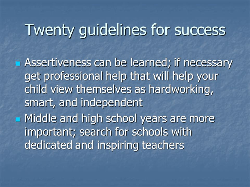 Twenty guidelines for success Assertiveness can be learned; if necessary get professional help that will help your child view themselves as hardworking, smart, and independent Assertiveness can be learned; if necessary get professional help that will help your child view themselves as hardworking, smart, and independent Middle and high school years are more important; search for schools with dedicated and inspiring teachers Middle and high school years are more important; search for schools with dedicated and inspiring teachers