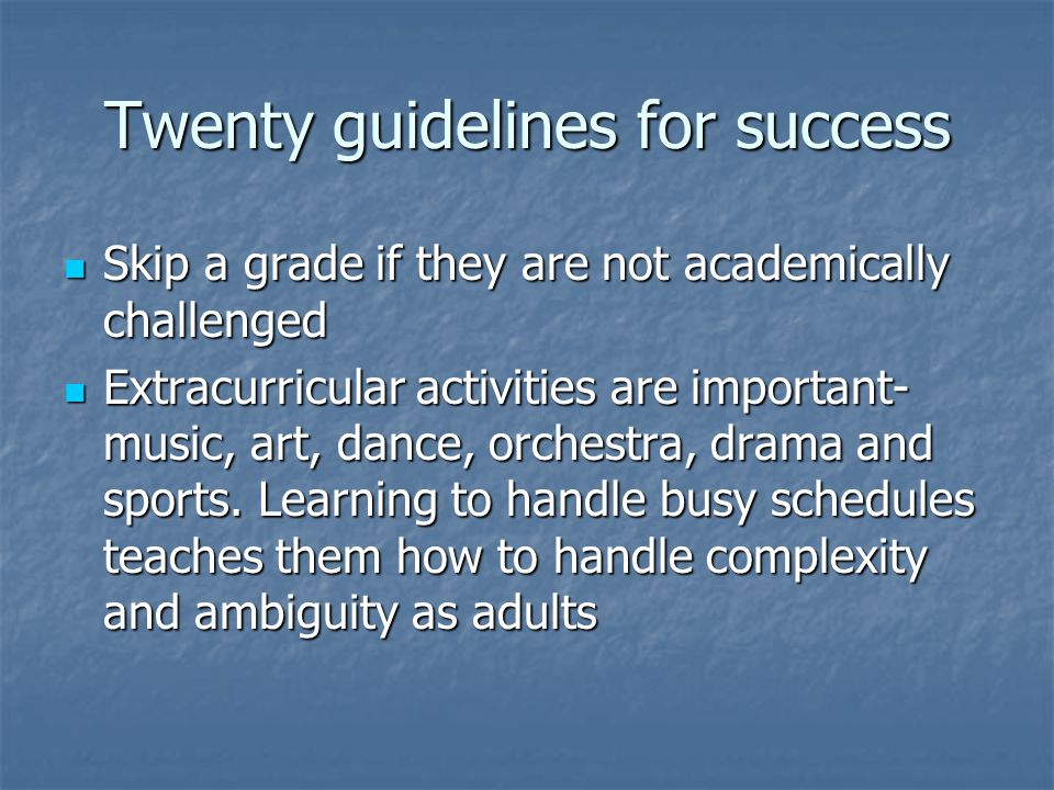 Twenty guidelines for success Skip a grade if they are not academically challenged Skip a grade if they are not academically challenged Extracurricular activities are important- music, art, dance, orchestra, drama and sports.