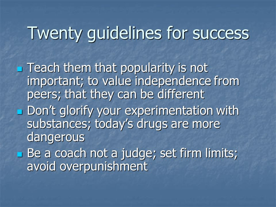 Twenty guidelines for success Teach them that popularity is not important; to value independence from peers; that they can be different Teach them that popularity is not important; to value independence from peers; that they can be different Don't glorify your experimentation with substances; today's drugs are more dangerous Don't glorify your experimentation with substances; today's drugs are more dangerous Be a coach not a judge; set firm limits; avoid overpunishment Be a coach not a judge; set firm limits; avoid overpunishment
