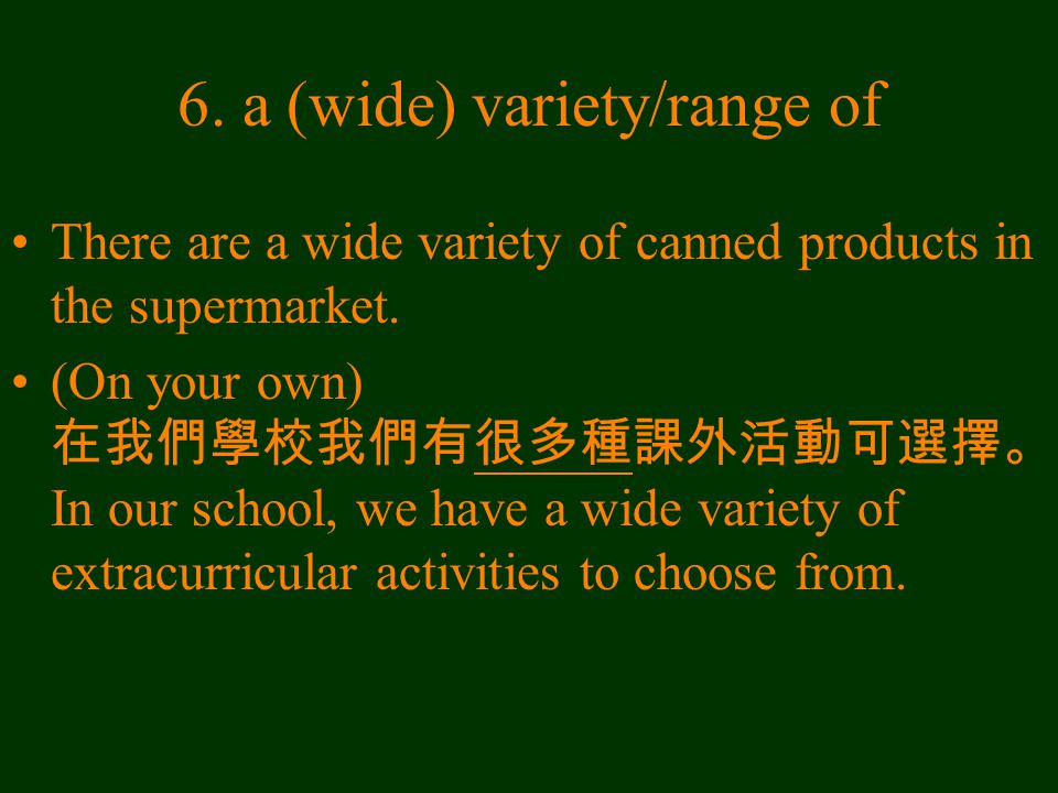 6. a (wide) variety/range of There are a wide variety of canned products in the supermarket.