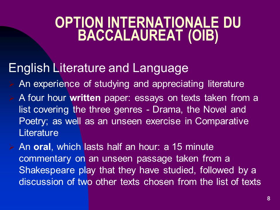 8 English Literature and Language  An experience of studying and appreciating literature  A four hour written paper: essays on texts taken from a list covering the three genres - Drama, the Novel and Poetry; as well as an unseen exercise in Comparative Literature  An oral, which lasts half an hour: a 15 minute commentary on an unseen passage taken from a Shakespeare play that they have studied, followed by a discussion of two other texts chosen from the list of texts