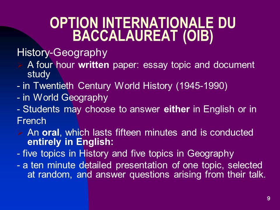 9 OPTION INTERNATIONALE DU BACCALAUREAT (OIB) History-Geography  A four hour written paper: essay topic and document study - in Twentieth Century World History (1945-1990) - in World Geography - Students may choose to answer either in English or in French  An oral, which lasts fifteen minutes and is conducted entirely in English: - five topics in History and five topics in Geography - a ten minute detailed presentation of one topic, selected at random, and answer questions arising from their talk.