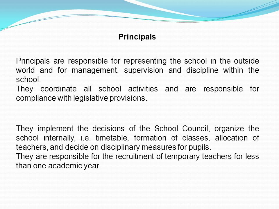 Principals Principals are responsible for representing the school in the outside world and for management, supervision and discipline within the schoo
