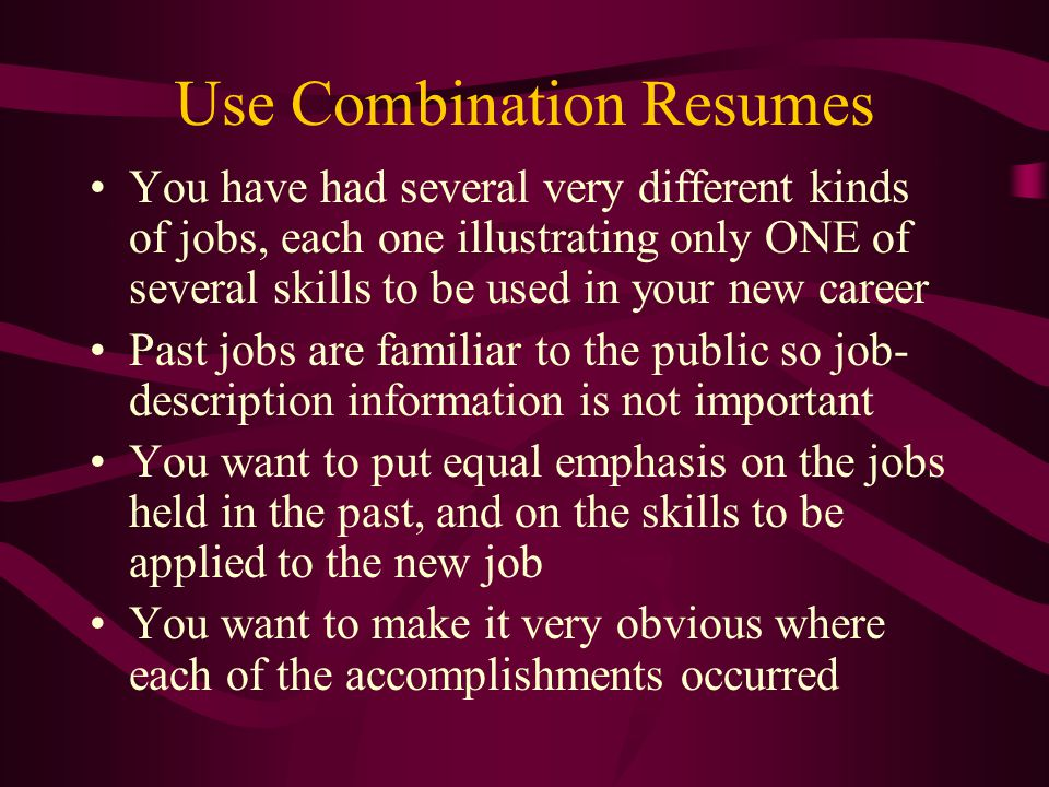 Use Combination Resumes You have had several very different kinds of jobs, each one illustrating only ONE of several skills to be used in your new career Past jobs are familiar to the public so job- description information is not important You want to put equal emphasis on the jobs held in the past, and on the skills to be applied to the new job You want to make it very obvious where each of the accomplishments occurred