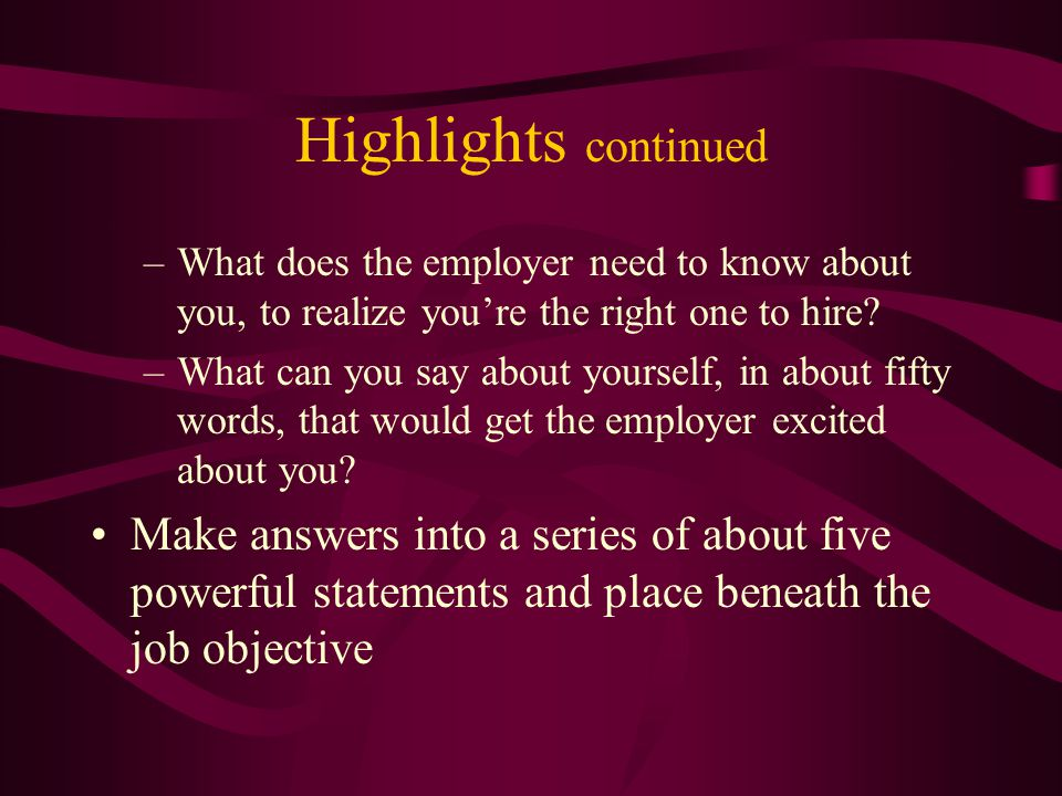 Highlights continued –What does the employer need to know about you, to realize you're the right one to hire.